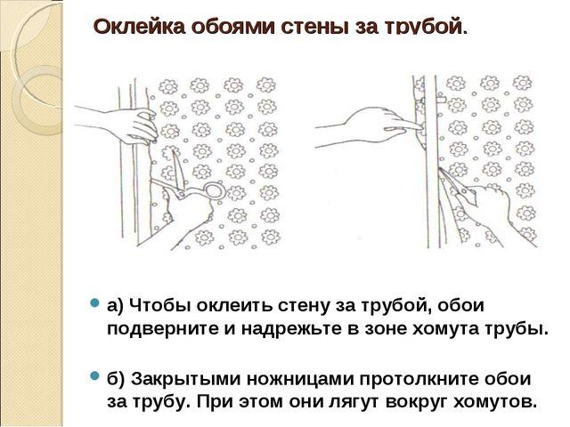 Оклейка обоями стены за трубой. а) Чтобы оклеить стену за трубой, обои подвер...