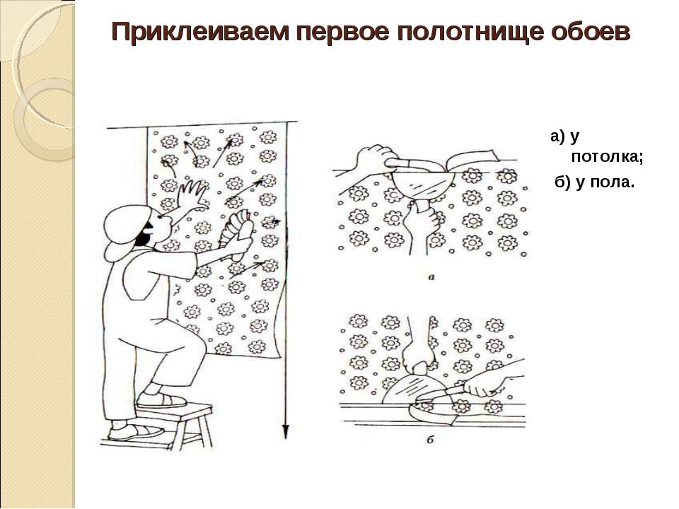 Приклеиваем первое полотнище обоев а) у потолка; б) у пола.