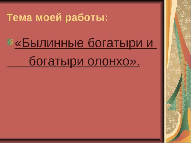 Тема моей работы: «Былинные богатыри и богатыри олонхо».