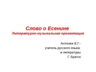Слово о Есенине Литературно-музыкальная презентация Антонюк В.Г.- учитель рус
