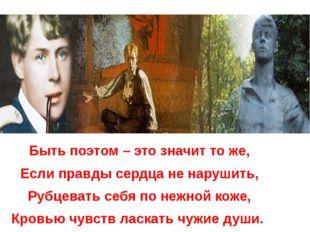Быть поэтом – это значит то же, Если правды сердца не нарушить, Рубцевать се