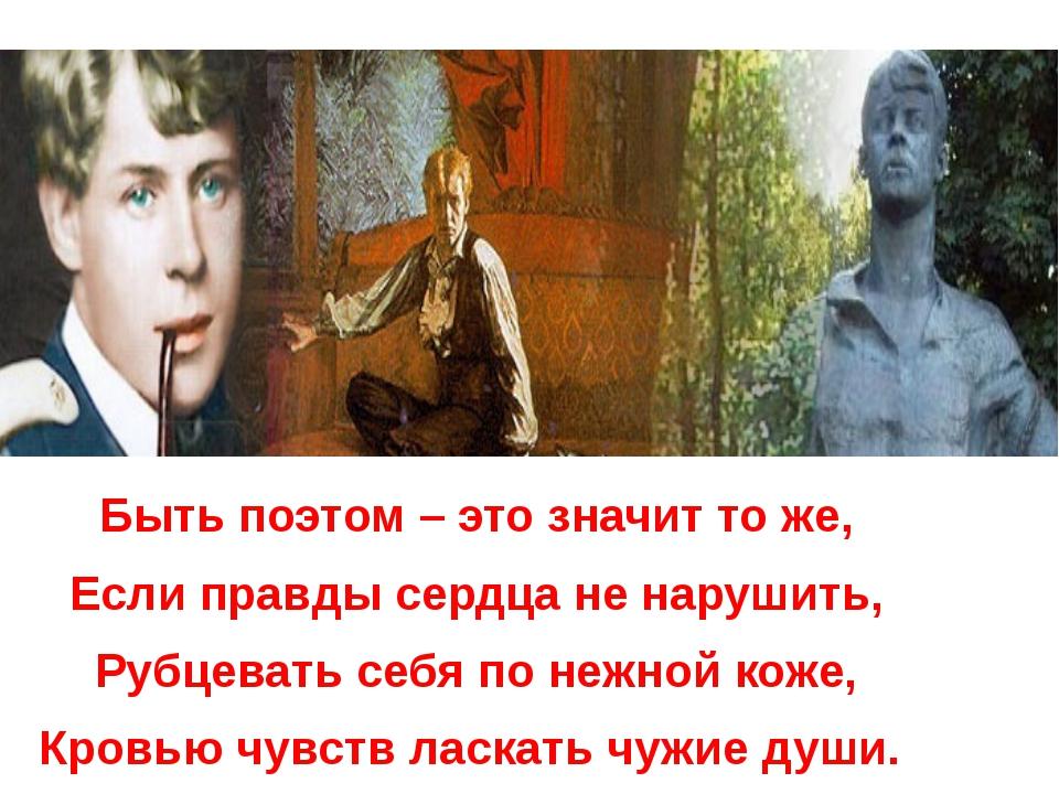 Быть поэтом – это значит то же, Если правды сердца не нарушить, Рубцевать се...