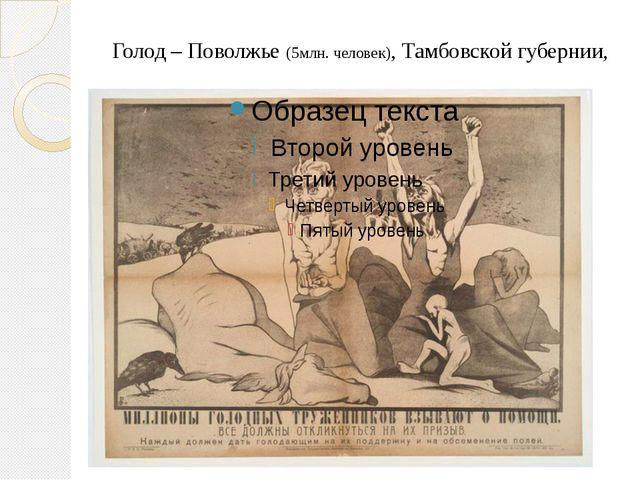 Голод – Поволжье (5млн. человек), Тамбовской губернии,