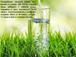 Употреблять лисички нужно так: налить в стакан 100-150 мл теплой воды, добав