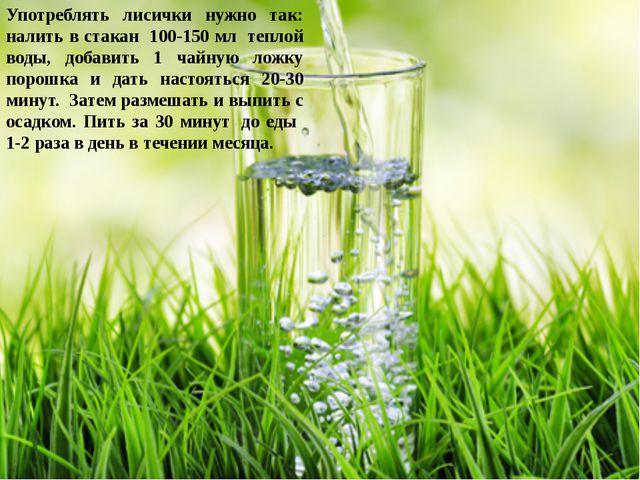 Употреблять лисички нужно так: налить в стакан 100-150 мл теплой воды, добав...