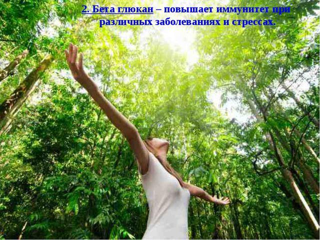 2. Бета глюкан – повышает иммунитет при различных заболеваниях и стрессах.