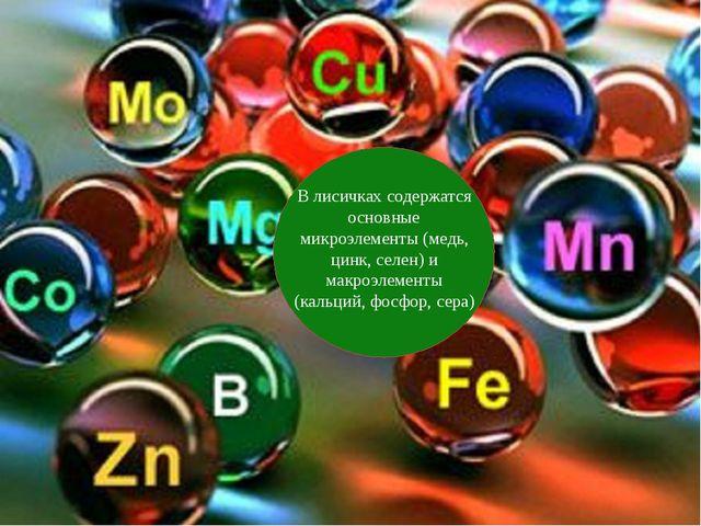 В лисичках содержатся основные микроэлементы (медь, цинк, селен) и макроэлем...