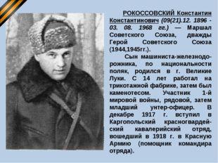 РОКОССОВСКИЙ Константин Константинович (09(21).12. 1896 - 03. 08. 1968 гг.)