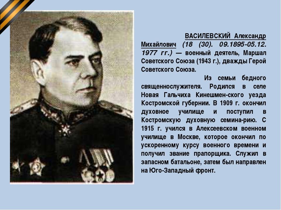 ВАСИЛЕВСКИЙ Александр Михайлович (18 (30). 09.1895-05.12. 1977 гг.) — военны...
