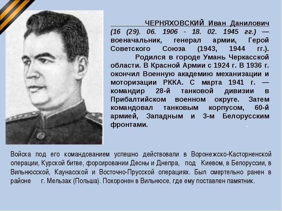 ЧЕРНЯХОВСКИЙ Иван Данилович (16 (29). 06. 1906 - 18. 02. 1945 гг.) — военача...