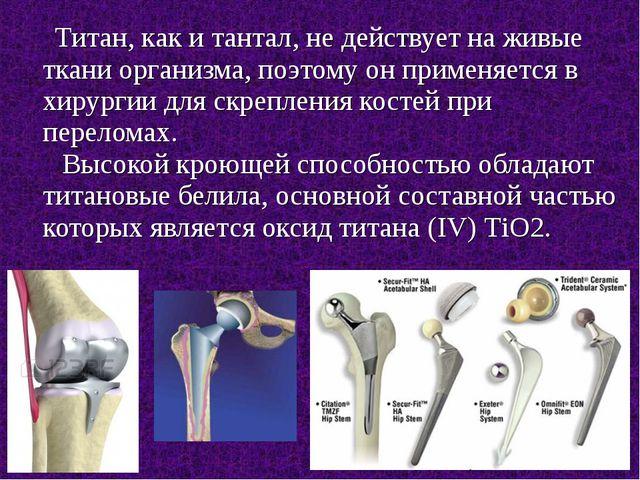 Титан, как и тантал, не действует на живые ткани организма, поэтому он приме...