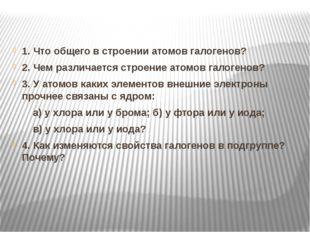 1. Что общего в строении атомов галогенов? 2. Чем различается строение атомо