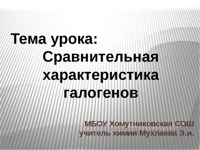 МБОУ Хомутниковская СОШ учитель химии Мухлаева Э.и. Тема урока: Сравнительная...