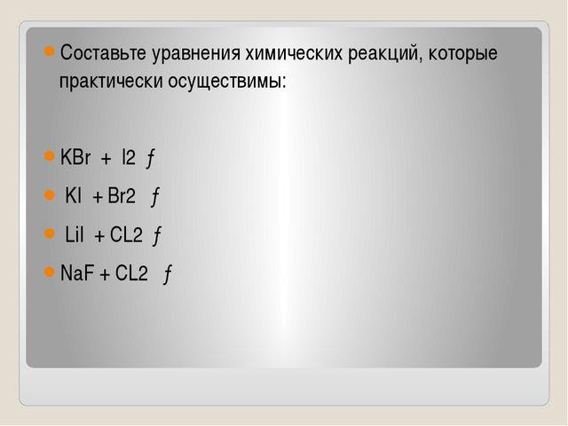 Составьте уравнения химических реакций, которые практически осуществимы: KBr...