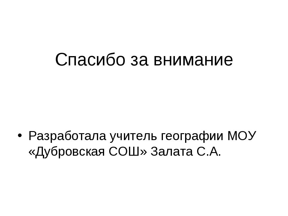 Спасибо за внимание Разработала учитель географии МОУ «Дубровская СОШ» Залат...