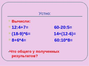 Устно: Вычисли: 12:4+7= 60-20:5= (18-9)*6= 14+(12-6)= 8+6*4= 60:10*8= -Что об
