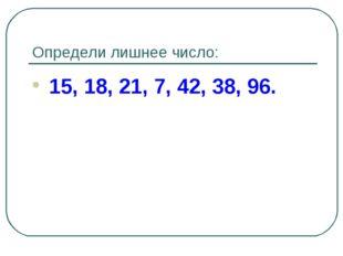 Определи лишнее число: 15, 18, 21, 7, 42, 38, 96.