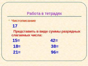 Работа в тетрадях Чистописание 17 Представить в виде суммы разрядных слагаемы