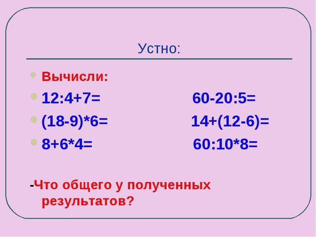 Устно: Вычисли: 12:4+7= 60-20:5= (18-9)*6= 14+(12-6)= 8+6*4= 60:10*8= -Что об...