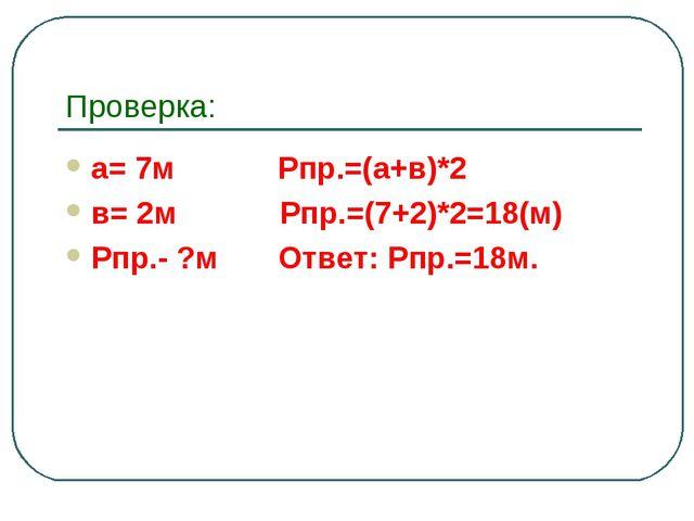Проверка: а= 7м Рпр.=(а+в)*2 в= 2м Рпр.=(7+2)*2=18(м) Рпр.- ?м Ответ: Рпр.=18м.