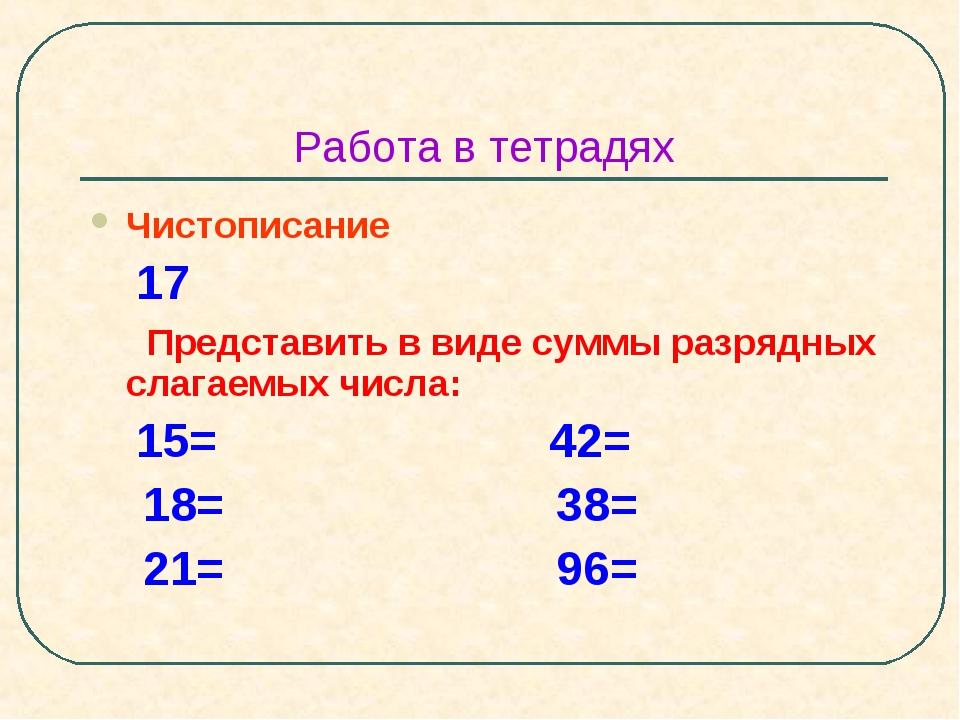 Работа в тетрадях Чистописание 17 Представить в виде суммы разрядных слагаемы...