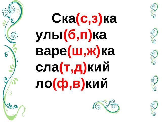 Ска(с,з)ка улы(б,п)ка варе(ш,ж)ка сла(т,д)кий  ло(ф,в)кий
