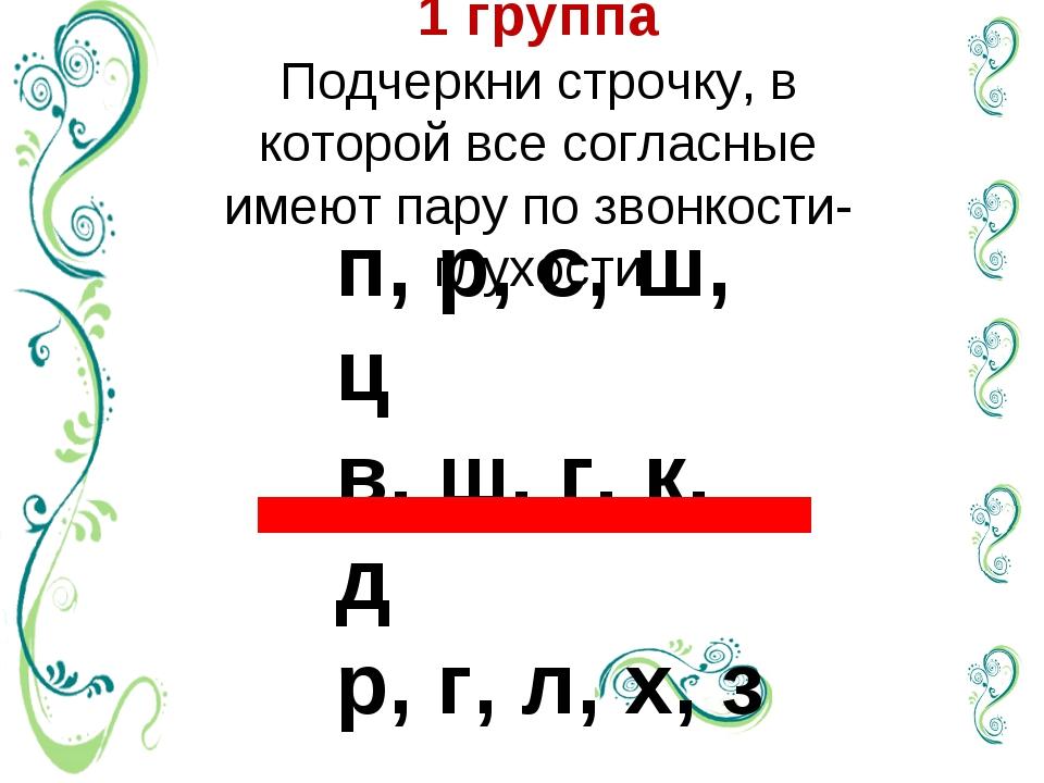 1 группа  Подчеркни строчку, в которой все согласные имеют пару по звонкости-...