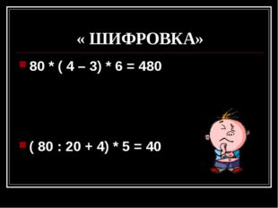 « ШИФРОВКА» 80 * ( 4 – 3) * 6 = 480 ( 80 : 20 + 4) * 5 = 40
