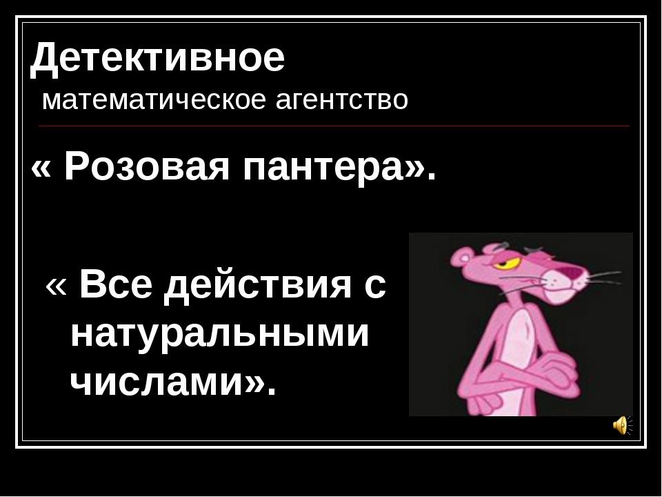 Детективное математическое агентство « Розовая пантера». « Все действия с нат...