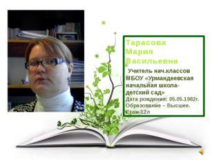 Тарасова Мария Васильевна Учитель нач.классов МБОУ «Урмандеевская начальная ш