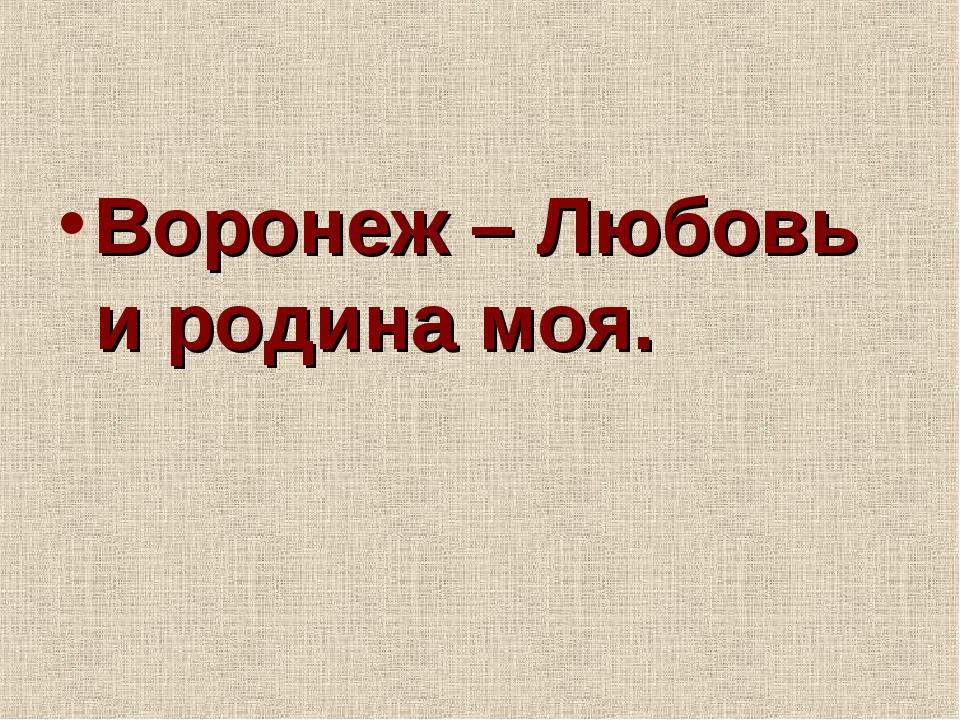 Воронеж – Любовь и родина моя.