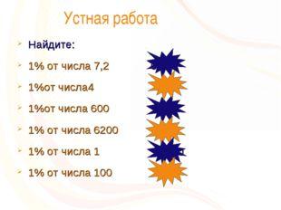 Устная работа Найдите: 1% от числа 7,2 1%от числа4 1%от числа 600 1% от числ