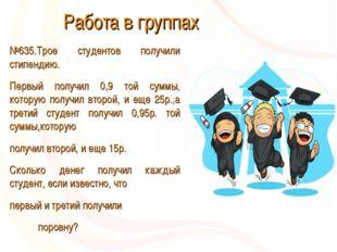 Работа в группах №635.Трое студентов получили стипендию. Первый получил 0,9