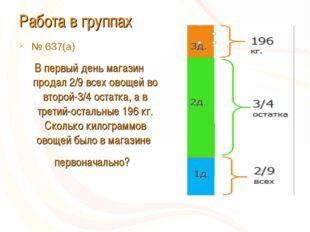 Работа в группах № 637(а) В первый день магазин продал 2/9 всех овощей во вто