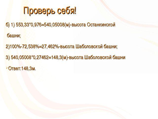 Проверь себя! б) 1) 553,33*0,976=540,05008(м)-высота Останкинской башни; 2)1...