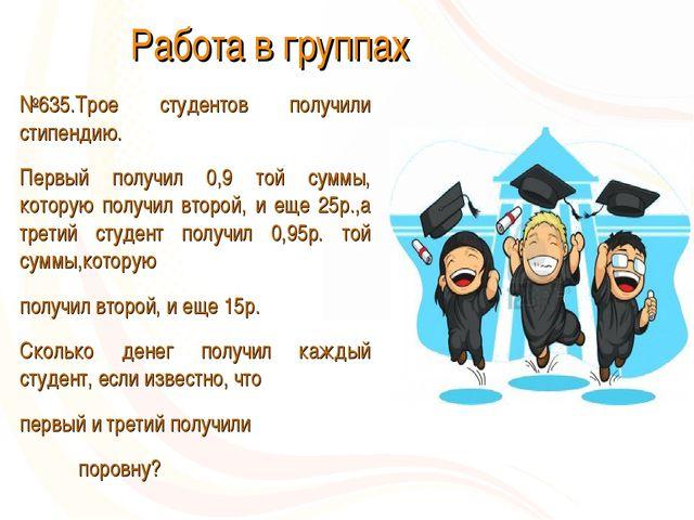 Работа в группах №635.Трое студентов получили стипендию. Первый получил 0,9...
