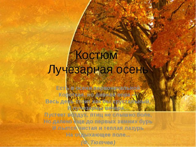 Костюм Лучезарная осень Есть в осени первоначальной Короткая, но дивная пора...