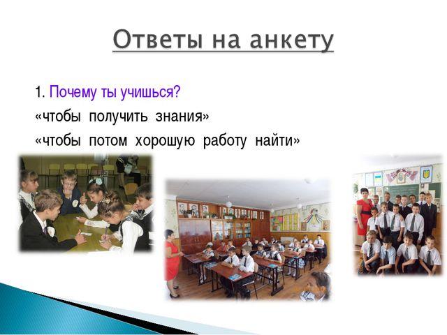 1. Почему ты учишься? «чтобы получить знания» «чтобы потом хорошую работу на...