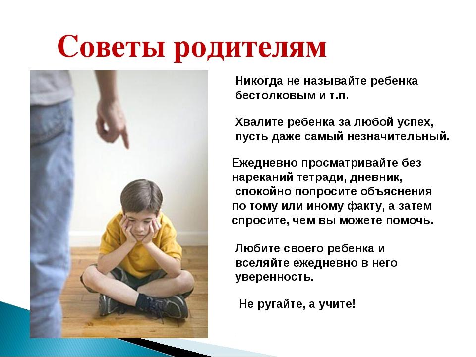 Советы родителям Никогда не называйте ребенка бестолковым и т.п. Хвалите ребе...