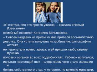 «Я считаю, что это просто ужасно, – сказала «Новым Известиям» семейный психол