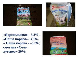 «Ядринмолоко»- 3,2%, «Наша корова»- 3,5%, « Наша корова «-2,5%; сметана «Село