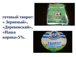 готовый творог: « Зерненый», «Деревенский», «Наша корова»5%.