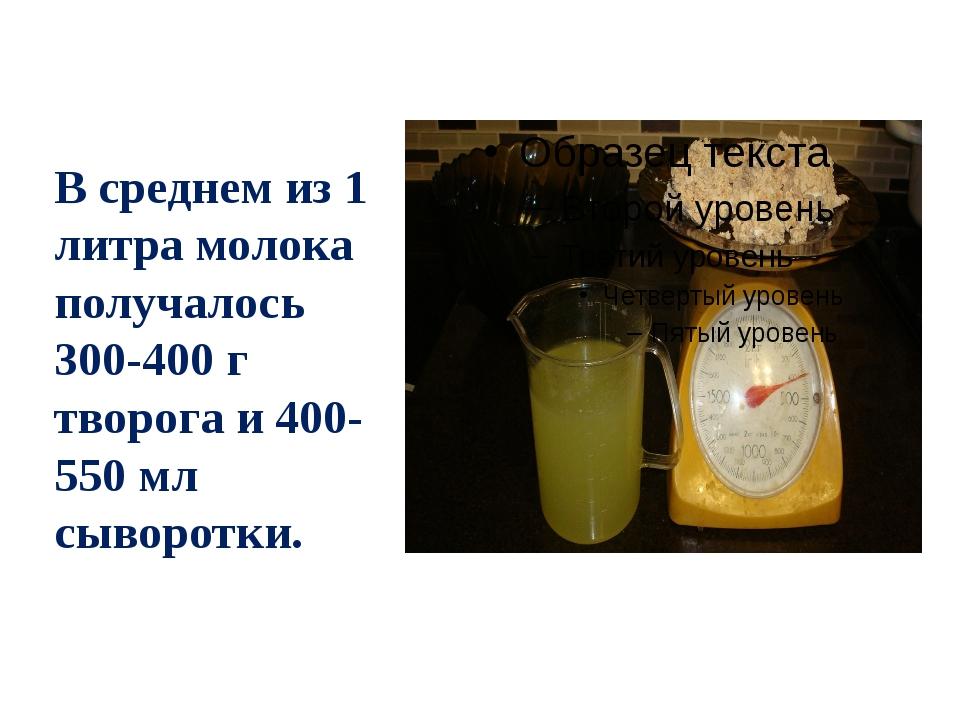 В среднем из 1 литра молока получалось 300-400 г творога и 400-550 мл сыворот...