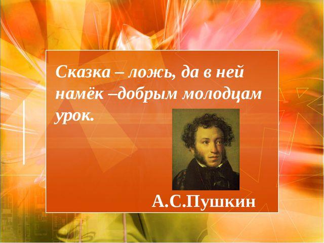 Сказка – ложь, да в ней намёк –добрым молодцам урок. А.С.Пушкин