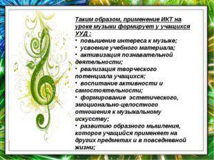 Таким образом, применение ИКТ на уроке музыкиформирует у учащихся УУД : повы