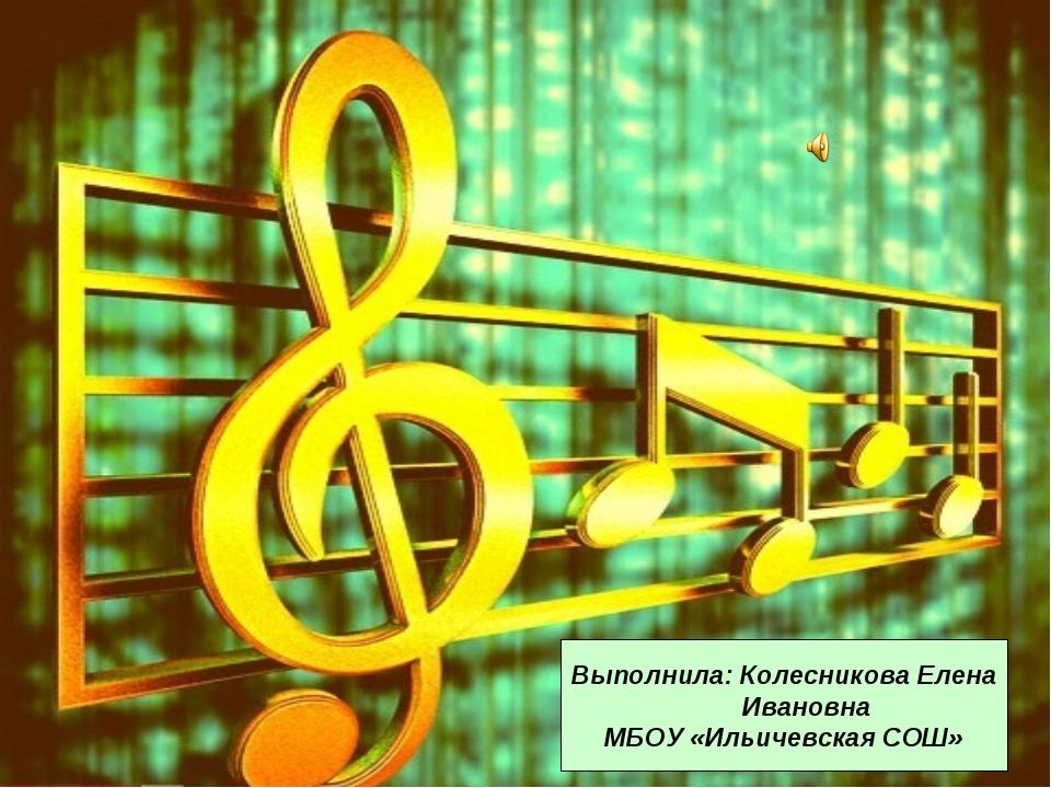 Выполнила: Колесникова Елена Ивановна МБОУ «Ильичевская СОШ»