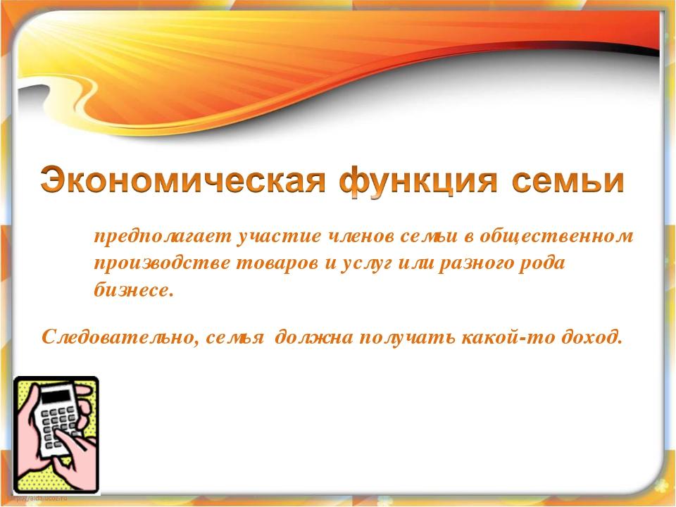 предполагает участие членов семьи в общественном производстве товаров и услуг...