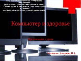 Компьютер и здоровье Презентация к уроку Учитель: Алимова Н.А. ЮГО-ВОСТОЧНОЕ