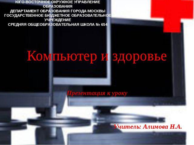 Компьютер и здоровье Презентация к уроку Учитель: Алимова Н.А. ЮГО-ВОСТОЧНОЕ...
