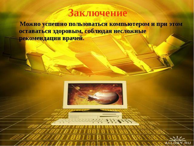 Заключение Можно успешно пользоваться компьютером и при этом оставаться здоро...